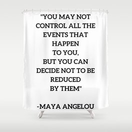 MAYA ANGELOU - WISE WORDS ON CONTROL Shower Curtain