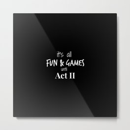 it's all fun and games until act II Metal Print