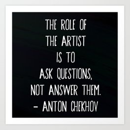 """""""The role of the artist is to ask questions, not answer them."""" ― Anton Chekhov Art Print"""