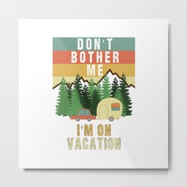 Don't Bother Me I'm On Vacation Holiday Adventure Traveling Camping Camper Metal Print