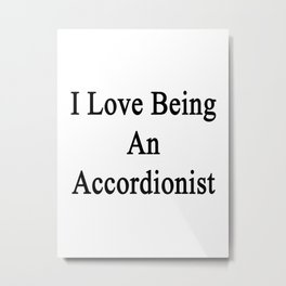 I Love Being An Accordionist  Metal Print