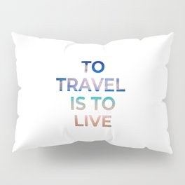 TO TRAVEL IS TO LIVE Pillow Sham