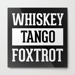 Whiskey Tango Foxtrot / WTF Funny Quote Metal Print