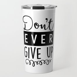 Don't Ever Give Up B&W Travel Mug