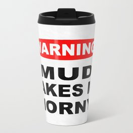 Mud Makes Me Horny Travel Mug