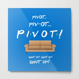 Pivot.. Pivot! - Friends TV Show Metal Print
