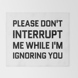 Please Don't Interrupt Me While I'm Ignoring You Throw Blanket