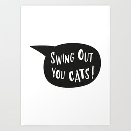 Swing out you cats! Art Print