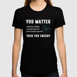 You Matter You Energy T-Shirt, Physics T-shirt
