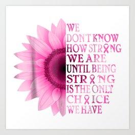 being strong pink flower breast cancer awareness Art Print