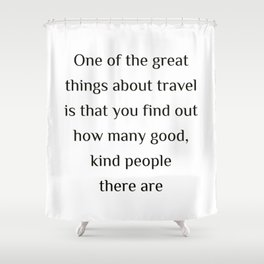 "One of the great things about travel is that you find out how many good, kind people there are.""  Ed Shower Curtain"