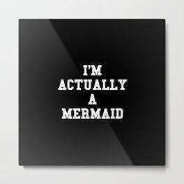 I'm actually a mermaid Metal Print