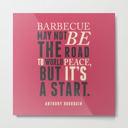 Chef Anthony Bourdain quote, barbecue, road to world peace, food, kitchen, foodporn, travel, cooking Metal Print