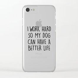 I WORK HARD SO MY DOG CAN HAVE A BETTER LIFE Clear iPhone Case