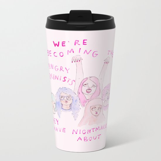 We're becoming the angry feminists they have nightmares about Metal Travel Mug