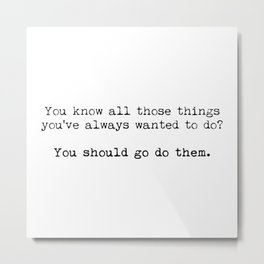 You should go do them! Metal Print