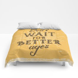 Don't wait for better ages Comforters