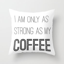 I am only as strong as my coffee Throw Pillow