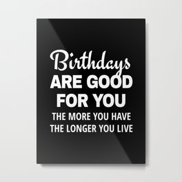 Birthdays are Good for You The More You Have The Longer You Live (Black) Metal Print