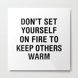 Don't set yourself on fire to keep others warm. Metal Print