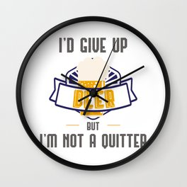 Funny Drinking Gift I'd Give Up Beer But I'm Not A Quitter Gift Wall Clock