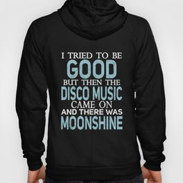 I Tried to be Good but Disco Music and Moonshine T Shirt Hoody