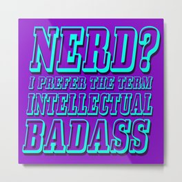 Nerd? I prefer the term Intellectual Badass Metal Print