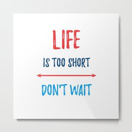 LIFE IS TOO SHORT - DONT WAIT Metal Print