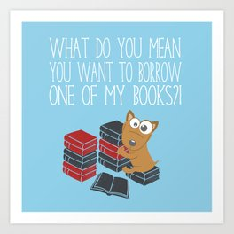 What Do You Mean You Want To Borrow..? Art Print