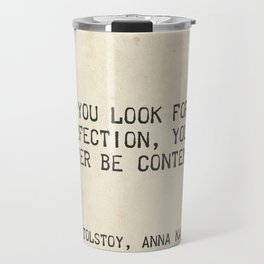 If you look for perfection, you'll never be content. Leo Tolstoy, Anna Karenina Travel Mug