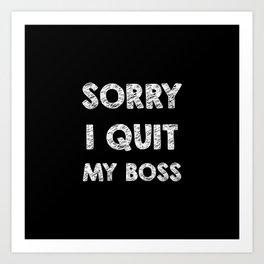 Sorry I quit my boss Art Print