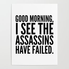 Good morning, I see the assassins have failed. Poster