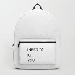 I Need to Ki_ _  You Backpack
