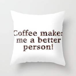 Coffee Makes Me A Better Person! Throw Pillow