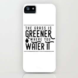 The Grass Is Greener Where You Water It iPhone Case
