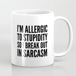 I'M ALLERGIC TO STUPIDITY, SO I BREAK OUT IN SARCASM Coffee Mug