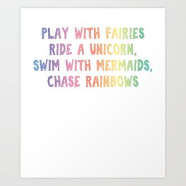 Play With Fairies Ride A Unicorn Swim With Mermaids Chase Rainbows Art Print