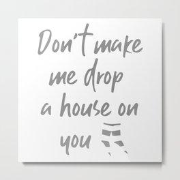 Don't Make Me Drop A House On You Metal Print