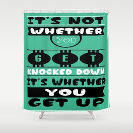 It's not whether you get knocked down; it's whether you get up. -  Vince Lombardi Shower Curtain