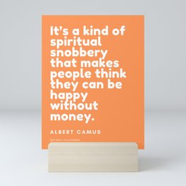 It's a kind of spiritual snobbery that makes people think they can be happy without money. Mini Art Print
