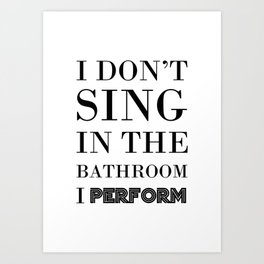 I don't sing in the Bathroom, I perform Art Print