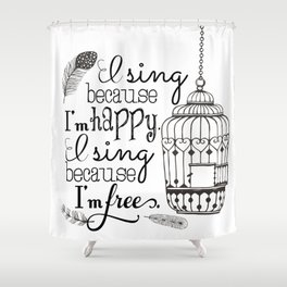 I Sing Because I'm Happy Shower Curtain