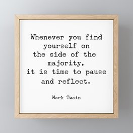 Whenever you find yourself on the side of the majority, it is time to pause and reflect. Mark Twain Framed Mini Art Print