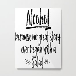 Alcohol Poster, Alcohol-Because No Great Story Ever Began With A Salad Metal Print