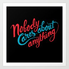 Nobody Cares About Anything Art Print
