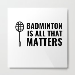 BADMINTON IS ALL THAT MATTERS Metal Print
