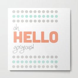 HELLO GORGEOUS! Metal Print