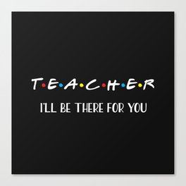Teacher, I'll Be There For You, Quote Canvas Print