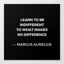 Learn to be indifferent to what makes no difference - Stoic Quotes - Marcus Aurelius Meditatios Canvas Print