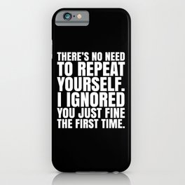 There's No Need To Repeat Yourself. I Ignored You Just Fine the First Time. (Black & White) iPhone Case